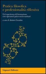 Foto Cover di Pratica filosofica e professionalità riflessiva. Un'esperienza di formazione con operatori psico-socio-sanitari, Libro di  edito da Liguori