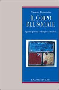 Libro Il corpo del sociale. Appunti per una sociologia esistenziale Claudio Tognonato