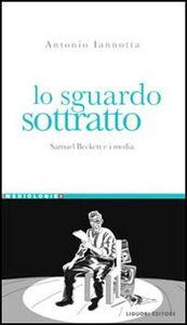 Libro Lo sguardo sottratto. Samuel Beckett e i media Antonio Iannotta