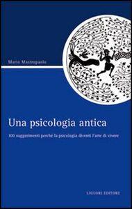 Foto Cover di Una psicologia antica. 100 suggerimenti perché la psicologia diventi l'arte di vivere, Libro di Mario Mastropaolo, edito da Liguori