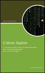 Libro L' idiota digitale. La televisione digitale terrestre da Marshall McLuan alla convergenza multimediale Tjuna Notarbartolo