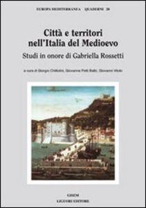 Libro Città e territori nell'Italia del medioevo. Studi in onore di Gabriella Rossetti Giorgio Chittolini , Giovanna Petti Balbi , Giovanni Vitolo