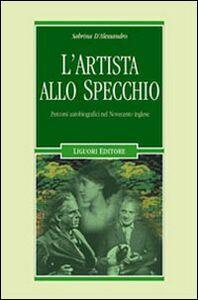 Foto Cover di L' artista allo specchio. Percorsi autobiografici nel Novecento inglese, Libro di Sabrina D'Alessandro, edito da Liguori