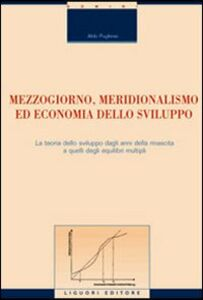 Libro Mezzogiorno, meridionalismo ed economia dello sviluppo. La teoria dello sviluppo dagli anni della rinascita a quelli degli equilibri multipli Aldo Pugliese