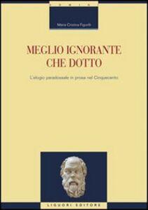 Libro Meglio ignorante che dotto. L'elogio paradossale in prosa nel Cinquecento M. Cristina Figorilli
