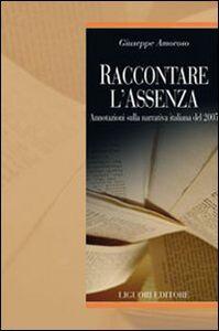 Foto Cover di Raccontare l'assenza. Annotazioni sulla narrativa italiana del 2005, Libro di Giuseppe Amoroso, edito da Liguori