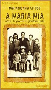 Libro A Maria mia. Marì, le guerre si perdono solo Mariarosaria Alfuso