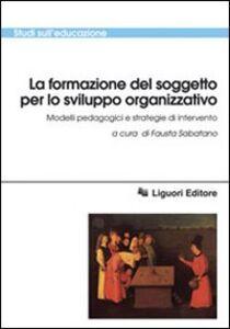 Foto Cover di La formazione del soggetto per lo sviluppo organizzativo. Modelli pedagogici e strategie di intervento, Libro di  edito da Liguori