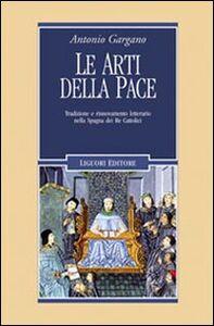 Libro Le arti della pace. Tradizione e rinnovamento letterario nella Spagna dei re cattolici Antonio Gargano