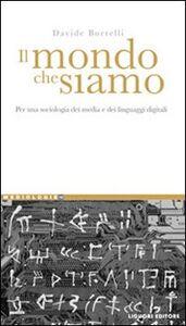 Foto Cover di Il mondo che siamo. Per una sociologia dei media e dei linguaggi digitali, Libro di Davide Borrelli, edito da Liguori
