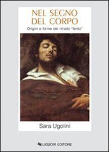 Libro Nel segno del corpo. Origini e forme del ritratto ferito Sara Ugolini