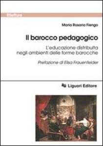 Libro Il barocco pedagogico. L'educazione distribuita negli ambienti delle forme barocche M. Rosaria Fiengo