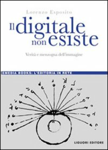 Libro Il digitale non esiste. Verità e menzogna dell'immagine Lorenzo Esposito