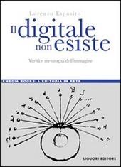 Il digitale non esiste. Verità e menzogna dell'immagine