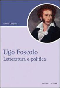 Libro Ugo Foscolo. Letteratura e politica Andrea Campana