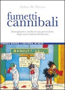 Libro Fumetti cannibali. Immaginario e media in una generazione degli autori italiani del fumetto Fabio Di Pietro