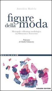 Libro Figure della moda. Metropoli e riflessione mediologica tra Ottocento e Novecento Antonio Rafele