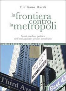 Libro La frontiera contro la metropoli. Spazi, media e politica nell'immaginario urbano americano Emiliano Ilardi