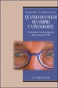 Libro Quando ho i soldi mi compro un pianoforte. Conversazioni con un protagonisti della psichiatria del '900 Sergio Piro , Candida Carrino