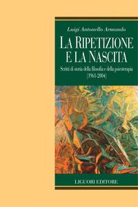 La ripetizione e la nascita. Scritti di storia della filosofia e della psicoterapia (1961-2004) - Luigi Antonello Armando - ebook