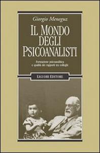 Libro Il mondo degli psicoanalisti. Formazione psicoanalitica e qualità dei rapporti tra colleghi Giorgio Meneguz