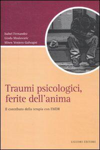 Libro Traumi psicologici, ferite dell'anima. Il contributo della terapia con EMDR Isabel Fernandez , Giada Maslovaric , Miten Veniero Galvagni
