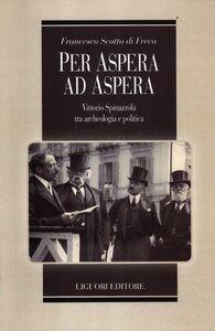 Libro Per Aspera ad Aspera. Vittorio Spinazzola tra archeologia e politica Francesco Scotto di Freca