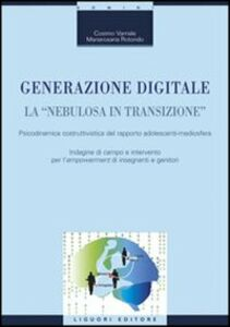 Libro Generazione digitale. La «nebulosa in transizione». Psicodinamica costruttivistica del rapporto adolescenti-mediosfera Cosimo Varriale , Mariarosaria Rotondo