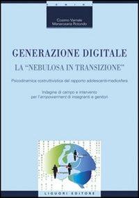 Generazione digitale. La «nebulosa in transizione». Psicodinamica costruttivistica del rapporto adolescenti-mediosfera - Varriale Cosimo Rotondo Mariarosaria - wuz.it