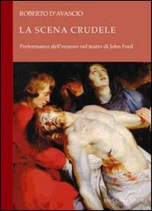 Libro La scena crudele. Performance dell'eccesso nel teatro di John Ford Roberto D'Avascio