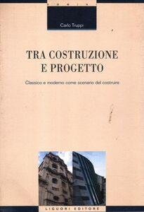 Libro Tra costruzione e progetto. Classico e moderno come scenario del costruire Carlo Truppi
