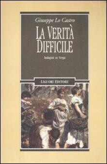 La verità difficile. Indagini su Verga - Giuseppe Lo Castro - copertina