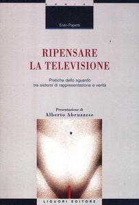 Libro Ripensare la televisione. Pratiche dello sguardo tra sistemi di rappresentazione e verità Enzo Papetti