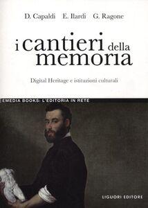 Libro I cantieri della memoria. Digital Heritage e istituzioni culturali Donatella Capaldi , Emiliano Ilardi , Giovanni Ragone