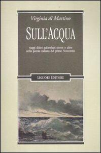 Libro Sull'acqua. Viaggi, diluvi, palombari, sirene e altro nella poesia italiana del primo Novecento Virginia Di Martino