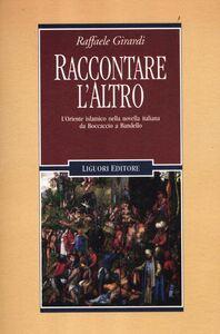 Foto Cover di Raccontare l'altro. L'Oriente islamico nella novella italiana da Boccaccio a Bandello, Libro di Raffaele Girardi, edito da Liguori