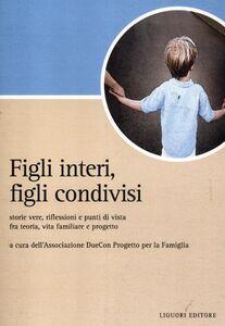 Libro Figli interi, figli condivisi. Storie vere, riflessioni e punti di vista fra teoria, vita familiare e progetto