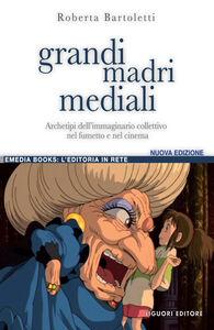 Libro Grandi madri mediali. Archetipi dell'immaginario collettivo nel fumetto e nel cinema d'animazione Roberta Bartoletti