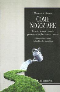 Libro Come negoziare. Tecniche, strategie e tattiche per negoziare meglio e ottenere vantaggi Homero S. Amato