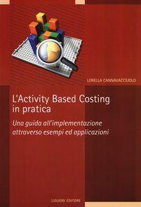 Foto Cover di L' activity based costing in pratica. Una guida all'implementazione attraverso esempi ed applicazioni, Libro di Lorella Cannavacciuolo, edito da Liguori