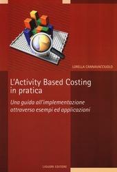 L' activity based costing in pratica. Una guida all'implementazione attraverso esempi ed applicazioni
