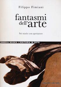 Libro Fantasmi dell'arte. Sei storie con spettatore Filippo Fimiani