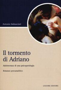 Libro Il tormento di Adriano. Adolescenza di una psicopatologia Antonio Imbasciati