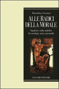 Libro Alle radici della morale. Significati e ordine simbolico. Fra sociologia, storia e psicoanalisi Mariolina Graziosi