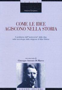 Libro Come le idee agiscono nella storia. Il problema dell'«autonomia» delle idee nella sociologia della religione di Max Weber Roberta Gimigliano