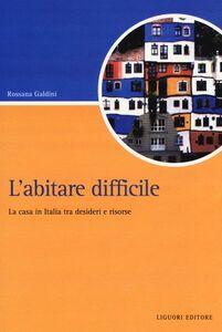 Libro L' abitare difficile. La casa in Italia tra desideri e risorse Rossana Galdini