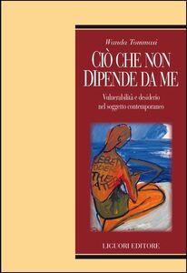 Libro Ciò che non dipende da me. Vulnerabilità e desiderio nel soggetto contemporaneo Wanda Tommasi