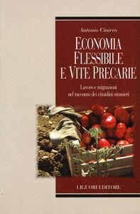 Libro Economia flessibile e vite precarie. Lavoro e migrazioni nel racconto dei cittadini stranieri Antonio Ciniero