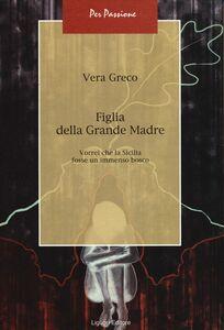 Libro Figlia della Grande Madre. Vorrei che la Sicilia fosse un immenso bosco Vera Greco
