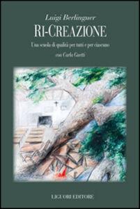 Libro Ri-creazione. Una scuola di qualità per tutti e per ciascuno Luigi Berlinguer , Carla Guetti